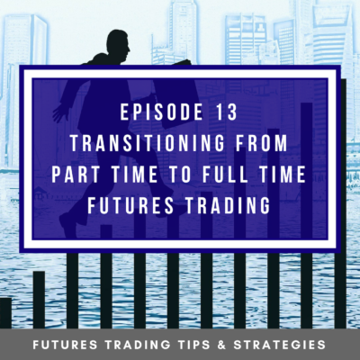 Episode 13   Transitioning From Part Time to Full Time Futures Trading